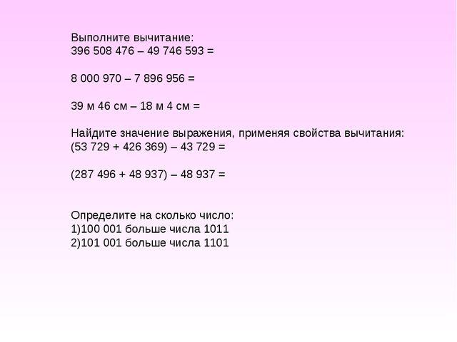 Выполните вычитание: 396 508 476 – 49 746 593 = 8 000 970 – 7 896 956 = 39 м...