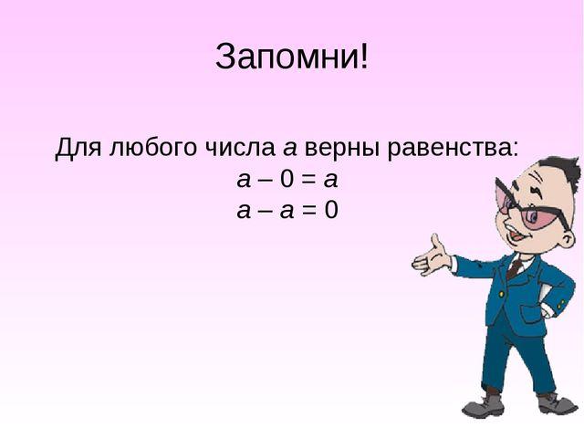Запомни! Для любого числа а верны равенства: а – 0 = а а – а = 0