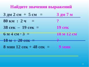 3 дм 2 см + 5 см = 80 км : 2 ч = 38 сек – 19 сек = 6 м 4 см ∙ 3 = 18 м : 20 с