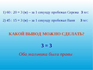1) 60 : 20 = 3 (м) – за 1 секунду пробежал Сережа 2) 45 : 15 = 3 (м) – за 1 с