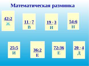 Математическая разминка 42:2 Ж 25:5 И 11 ∙ 7 В 36:2 Е 19 ∙ 3 И 72:36 Е 54:6 Н