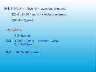 №1. 1)240: 6 = 40(км /ч) - скорость трактора 2)240 : 3 =80 ( км /ч) - скорос