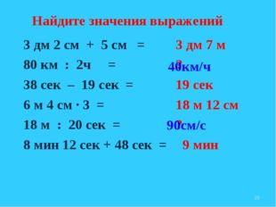 3 дм 2 см + 5 см = 80 км : 2ч = 38 сек – 19 сек = 6 м 4 см ∙ 3 = 18 м : 20 се