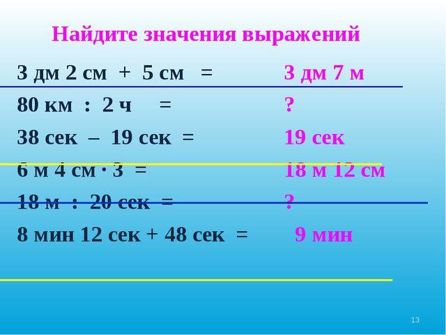 3 дм 2 см + 5 см = 80 км : 2 ч = 38 сек – 19 сек = 6 м 4 см ∙ 3 = 18 м : 20 с...