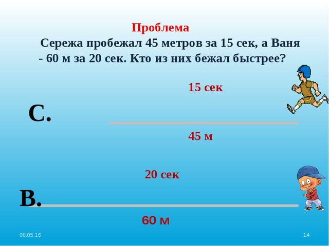 Проблема Сережа пробежал 45 метров за 15 сек, а Ваня - 60 м за 20 сек. Кто и...