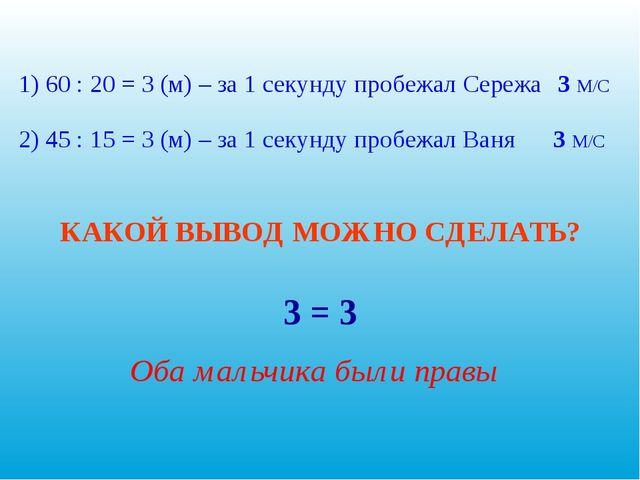 1) 60 : 20 = 3 (м) – за 1 секунду пробежал Сережа 2) 45 : 15 = 3 (м) – за 1 с...