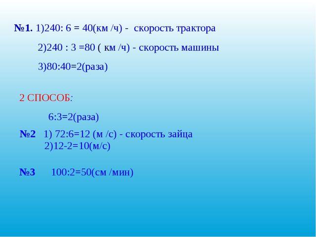 №1. 1)240: 6 = 40(км /ч) - скорость трактора 2)240 : 3 =80 ( км /ч) - скорос...