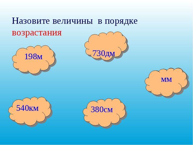 Назовите величины в порядке возрастания 730дм 380см 540км 198м мм