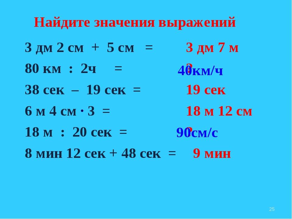 3 дм 2 см + 5 см = 80 км : 2ч = 38 сек – 19 сек = 6 м 4 см ∙ 3 = 18 м : 20 се...