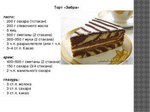 Торт «Зебра» тесто: 200г сахара (1стакан) 200г сливочного масла 5 яиц 500г
