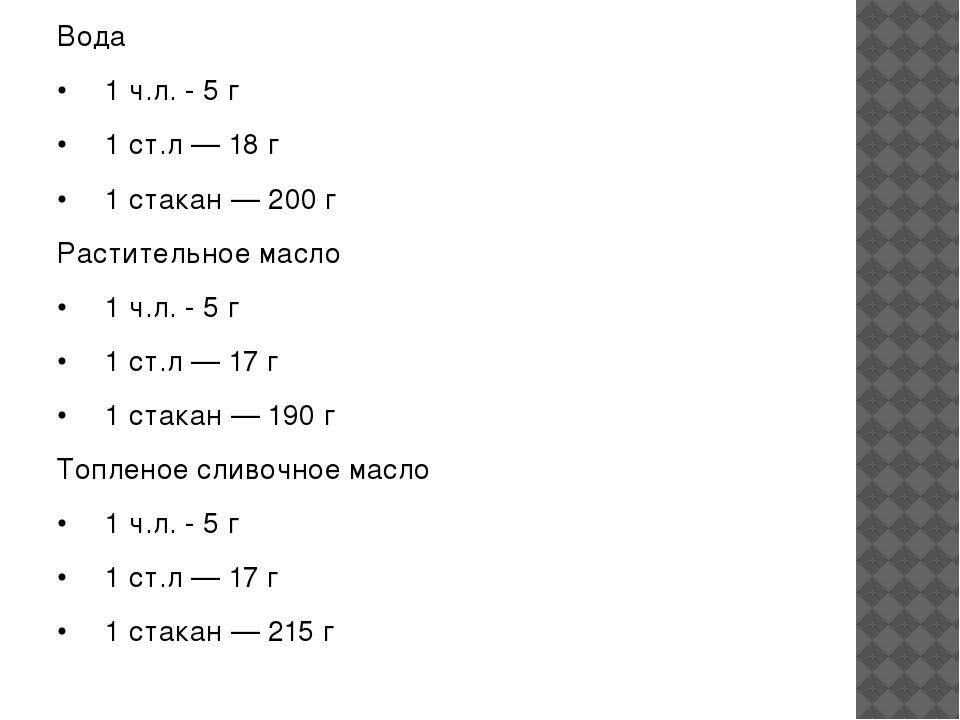 Вода •1 ч.л. - 5 г •1 ст.л — 18 г •1 стакан — 200 г Растительное масло •1...
