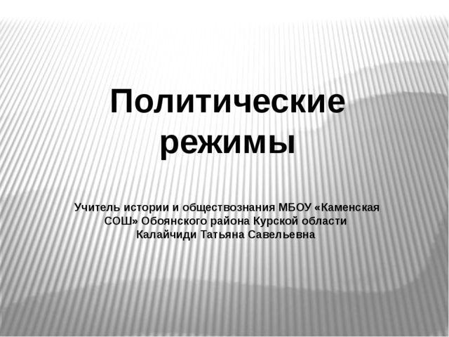 Политические режимы Учитель истории и обществознания МБОУ «Каменская СОШ» Обо...
