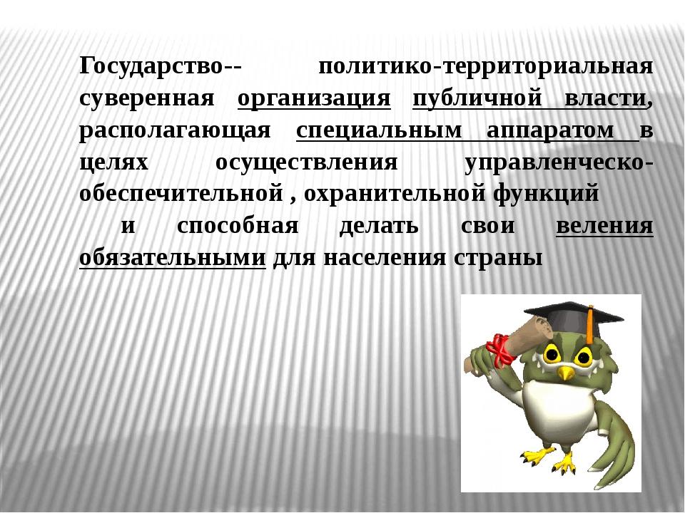 Государство-- политико-территориальная суверенная организация публичной власт...