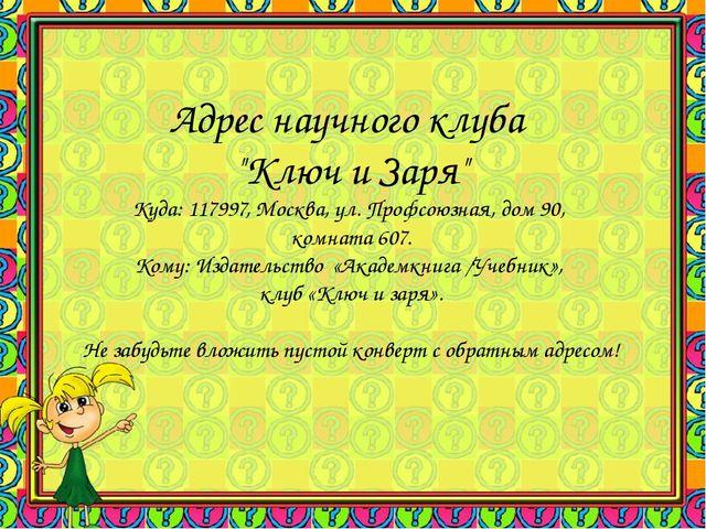 """Адрес научного клуба """"Ключ и Заря"""" Куда: 117997, Москва, ул. Профсоюзная, дом..."""