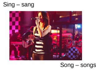 Sing – sang Song – songs
