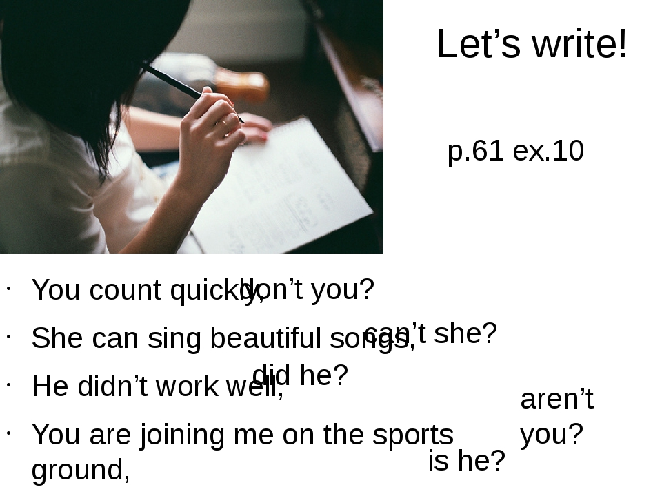 Let's write! You count quickly, She can sing beautiful songs, He didn't work...