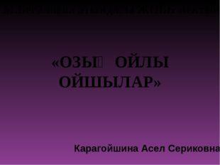 «ОЗЫҚ ОЙЛЫ ОЙШЫЛАР» Карагойшина Асел Сериковна М.Бегалиева атындағы ЖОББ мект