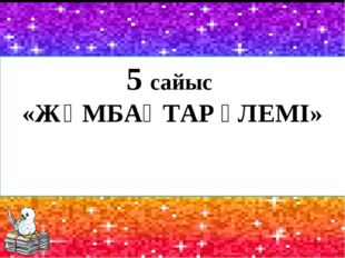 5 сайыс «ЖҰМБАҚТАР ӘЛЕМІ»