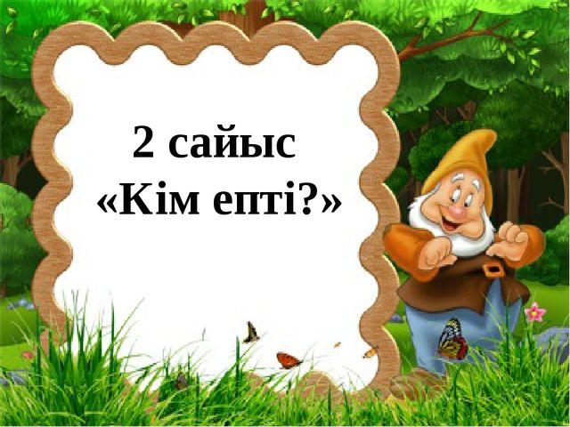2 сайыс «Кім епті?»