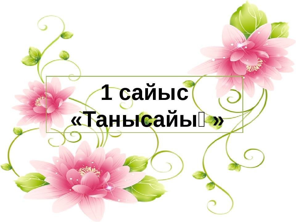 1 сайыс «Танысайық»