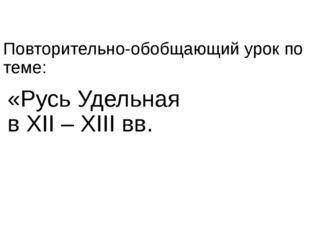 Повторительно-обобщающий урок по теме: «Русь Удельная в XII – XIII вв.