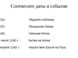 Соотнесите даты и события 1223г. Ледовое побоище 1237г. Разорение Киева 1240г