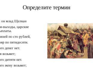 Определите термин Был он млад Щелкан Дани-выходы, царские невыплаты. С князей