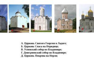 А. Церковь Святого Георгия в Ладоге; Б. Церковь Спаса на Неридице; В. Успенск