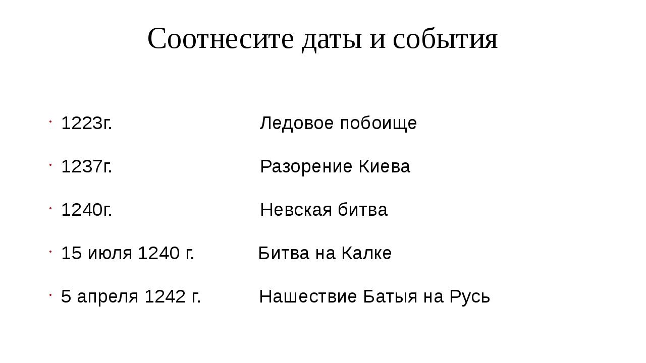 Соотнесите даты и события 1223г. Ледовое побоище 1237г. Разорение Киева 1240г...