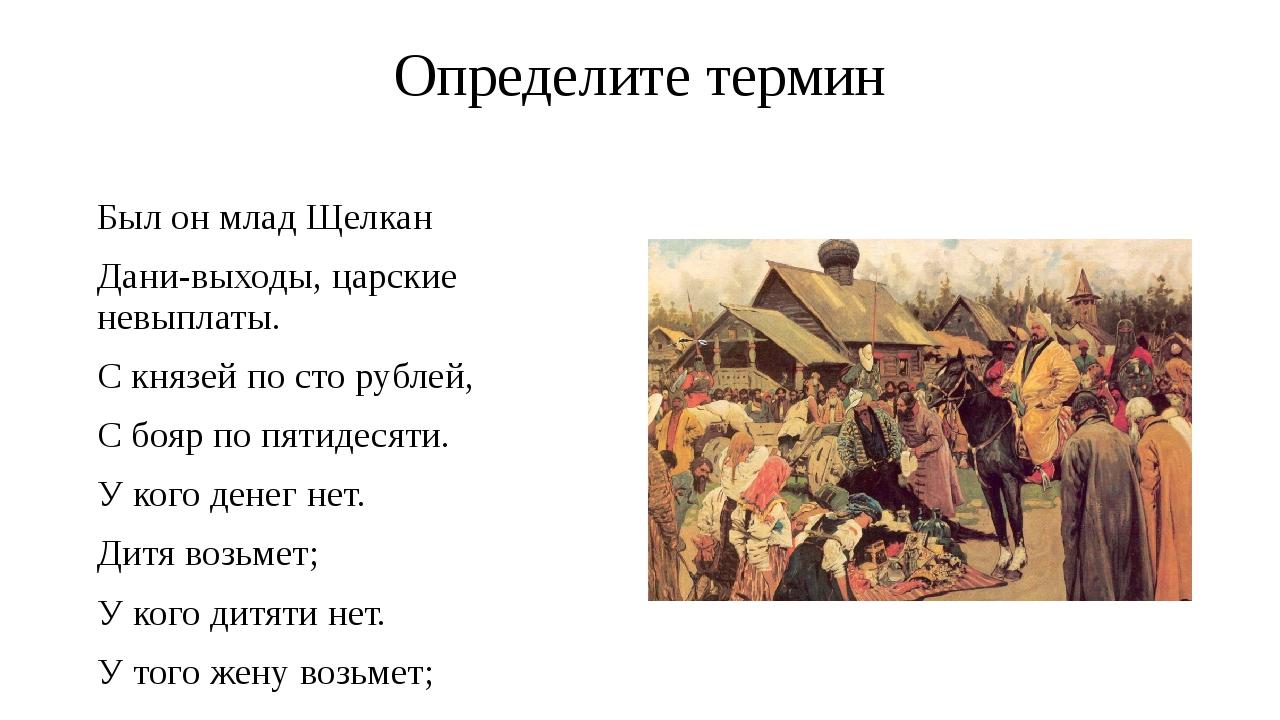 Определите термин Был он млад Щелкан Дани-выходы, царские невыплаты. С князей...
