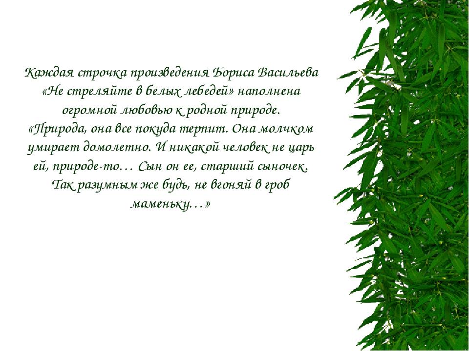 Каждая строчка произведения Бориса Васильева «Не стреляйте в белых лебедей» н...