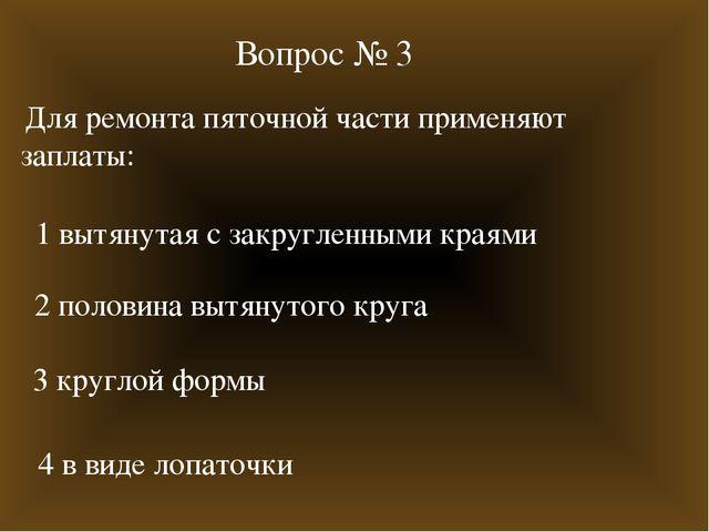 Вопрос № 3 Для ремонта пяточной части применяют заплаты: 1 вытянутая с закруг...