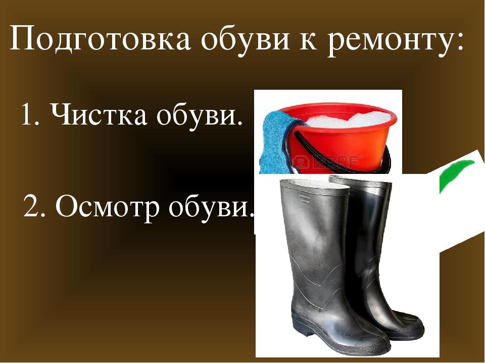 Подготовка обуви к ремонту: 1. Чистка обуви. 2. Осмотр обуви.