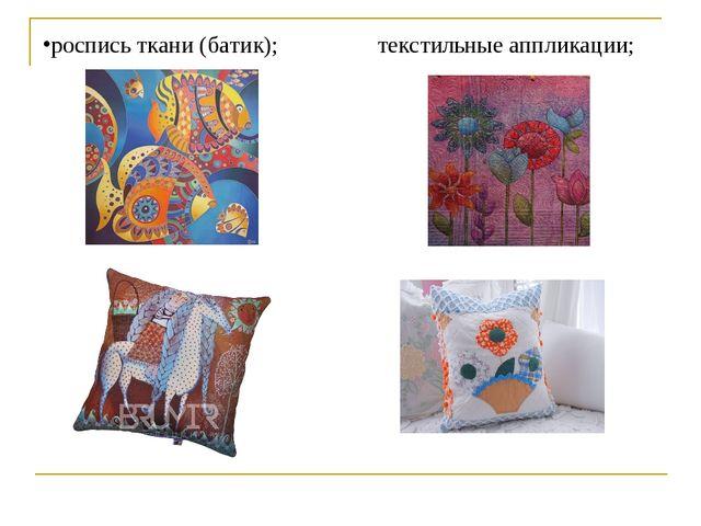 роспись ткани (батик); текстильные аппликации;