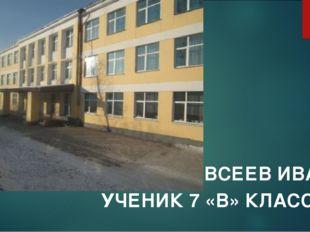 ЕВСЕЕВ ИВАН УЧЕНИК 7 «В» КЛАССА