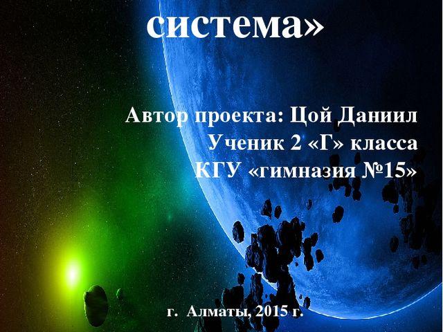 «Солнечная система» Автор проекта: Цой Даниил Ученик 2 «Г» класса КГУ «гимназ...
