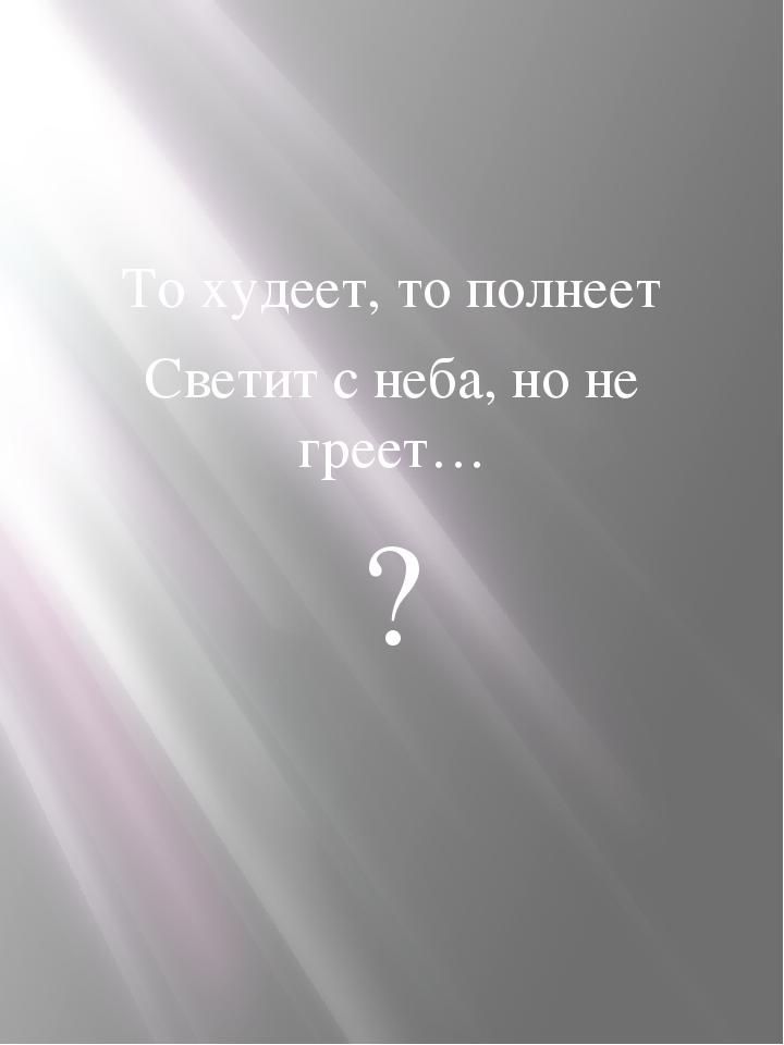 То худеет, то полнеет Светит с неба, но не греет… ?