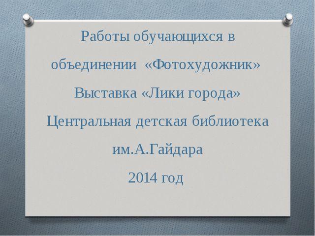 Работы обучающихся в объединении «Фотохудожник» Выставка «Лики города» Центр...
