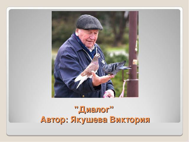 """""""Диалог"""" Автор: Якушева Виктория"""