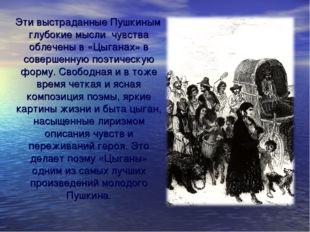 Эти выстраданные Пушкиным глубокие мысли чувства облечены в «Цыганах» в сове
