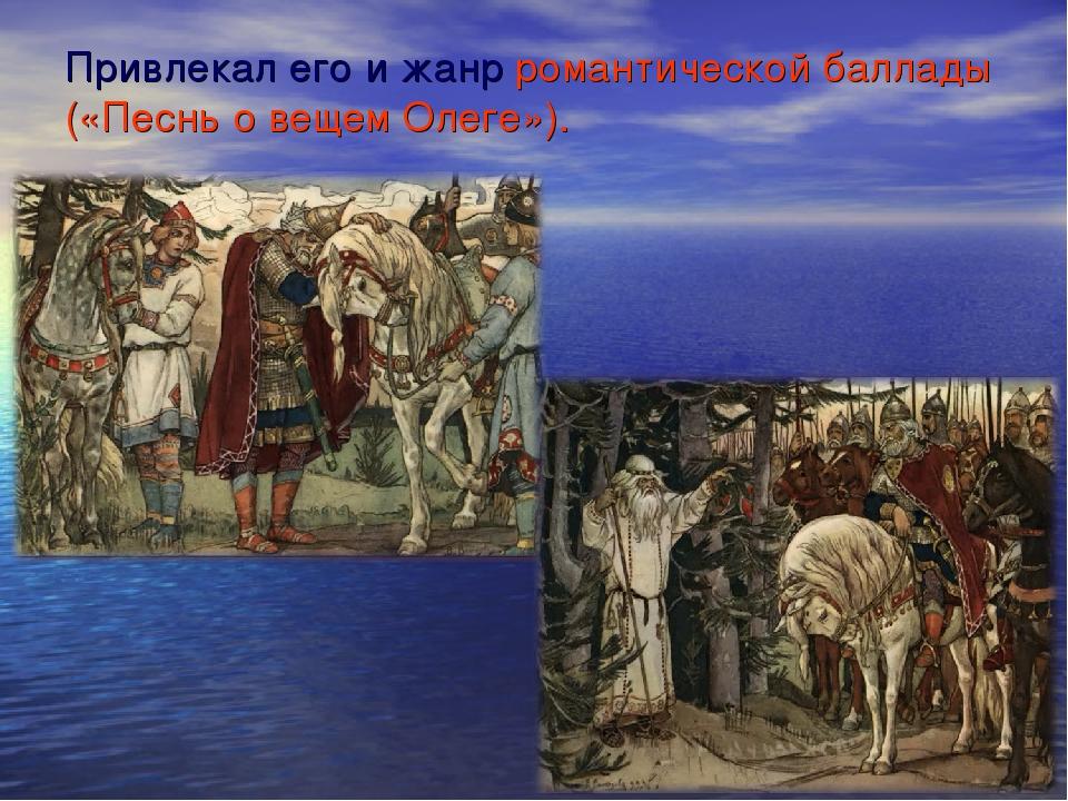 Привлекал его и жанр романтической баллады («Песнь о вещем Олеге»).