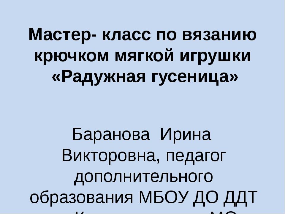 Мастер- класс по вязанию крючком мягкой игрушки «Радужная гусеница» Баранова...