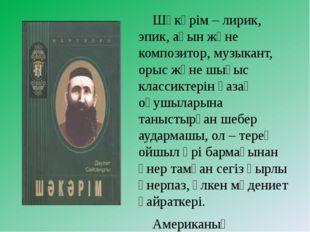 Шәкәрім – лирик, эпик, аөын және композитор, музыкант, орыс және шығыс класс