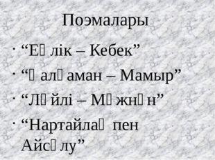 """Поэмалары """"Еңлік – Кебек"""" """"Қалқаман – Мамыр"""" """"Ләйлі – Мәжнүн"""" """"Нартайлақ пен"""