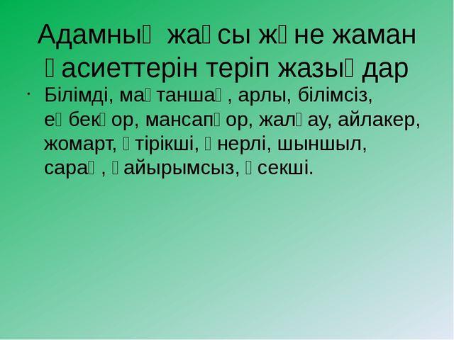 Адамның жақсы және жаман қасиеттерін теріп жазыңдар Білімді, мақтаншақ, арлы,...