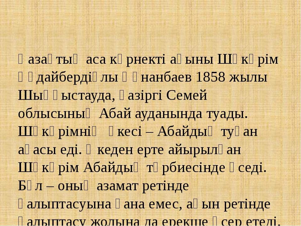 Қазақтың аса көрнекті ақыны Шәкәрім Құдайбердіұлы Құнанбаев 1858 жылы Шыңғыст...
