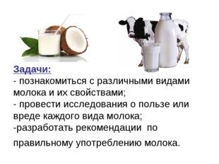 Задачи: - познакомиться с различными видами молока и их свойствами; - провест