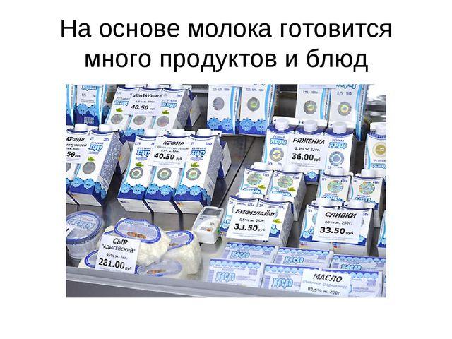 На основе молока готовится много продуктов и блюд