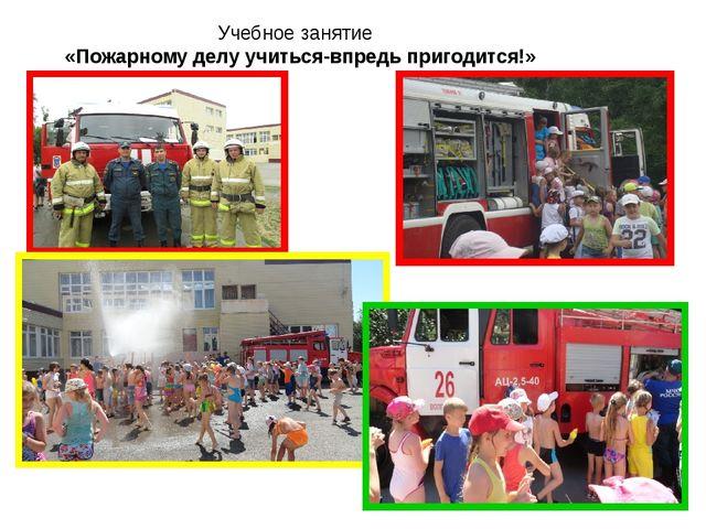 Учебное занятие «Пожарному делу учиться-впредь пригодится!»