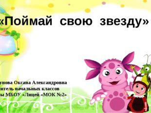 «Поймай свою звезду» Сапрунова Оксана Александровна учитель начальных классов